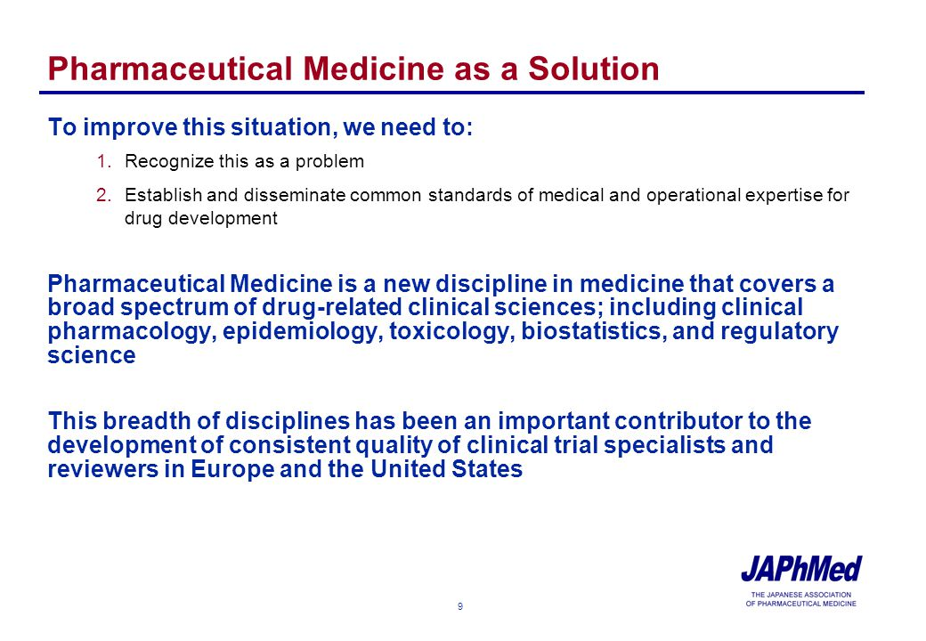 9 Pharmaceutical Medicine as a Solution To improve this situation, we need to: 1.Recognize this as a problem 2.Establish and disseminate common standards of medical and operational expertise for drug development Pharmaceutical Medicine is a new discipline in medicine that covers a broad spectrum of drug-related clinical sciences; including clinical pharmacology, epidemiology, toxicology, biostatistics, and regulatory science This breadth of disciplines has been an important contributor to the development of consistent quality of clinical trial specialists and reviewers in Europe and the United States