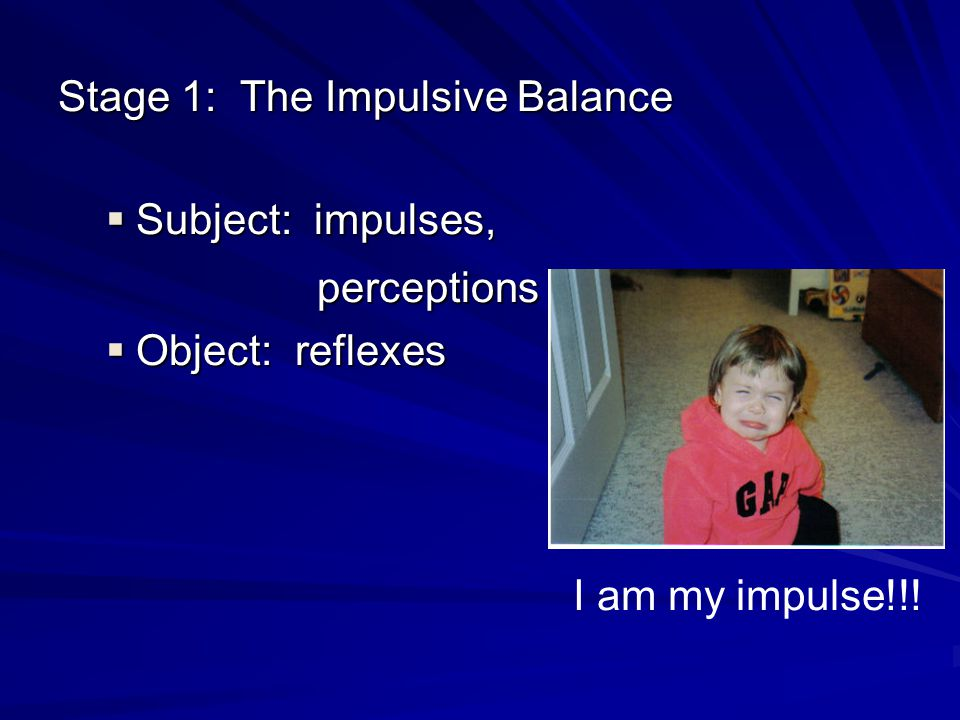 Stage 1: The Impulsive Balance Subject: impulses, Subject: impulses, perceptions perceptions Object: reflexes Object: reflexes I am my impulse!!!