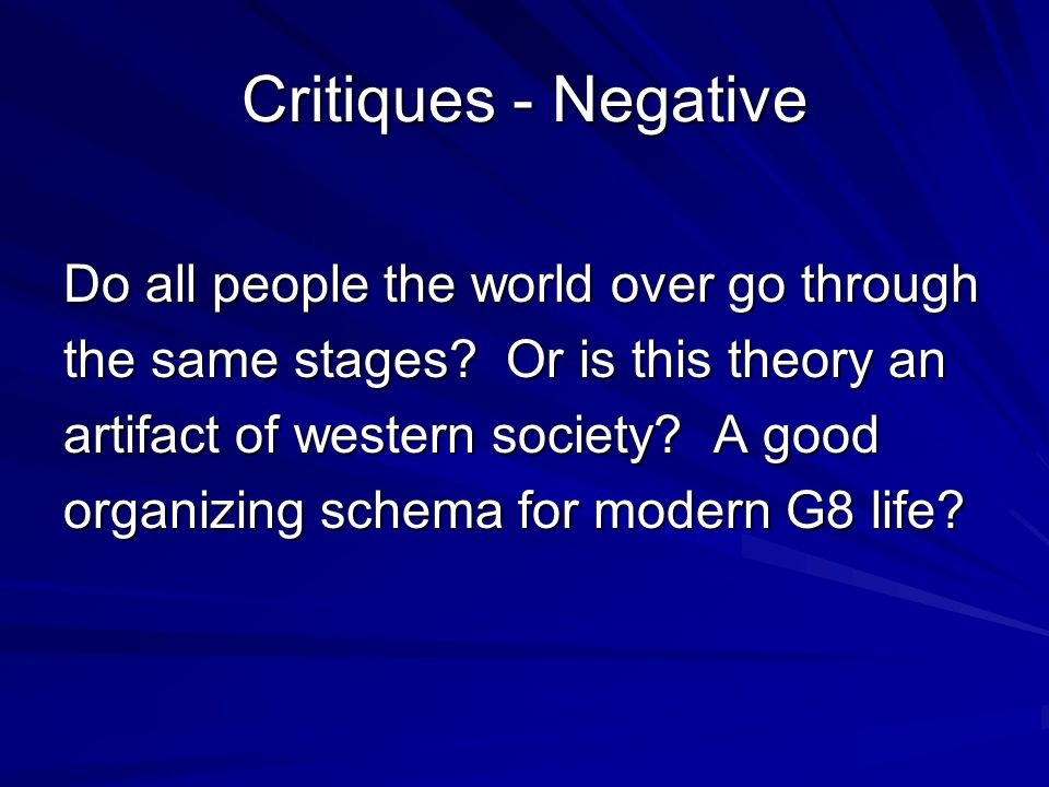 Critiques - Negative Do all people the world over go through the same stages? Or is this theory an artifact of western society? A good organizing sche
