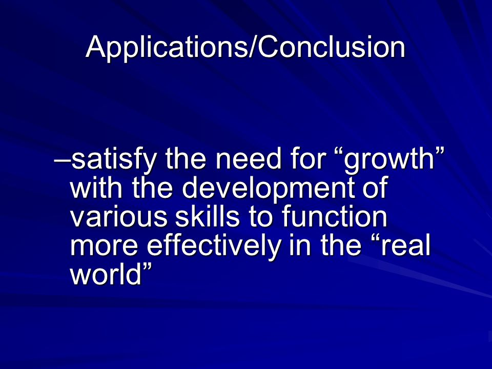 Applications/Conclusion –satisfy the need for growth with the development of various skills to function more effectively in the real world