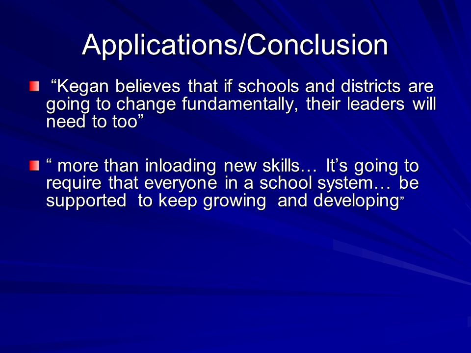 Applications/Conclusion Kegan believes that if schools and districts are going to change fundamentally, their leaders will need to too Kegan believes