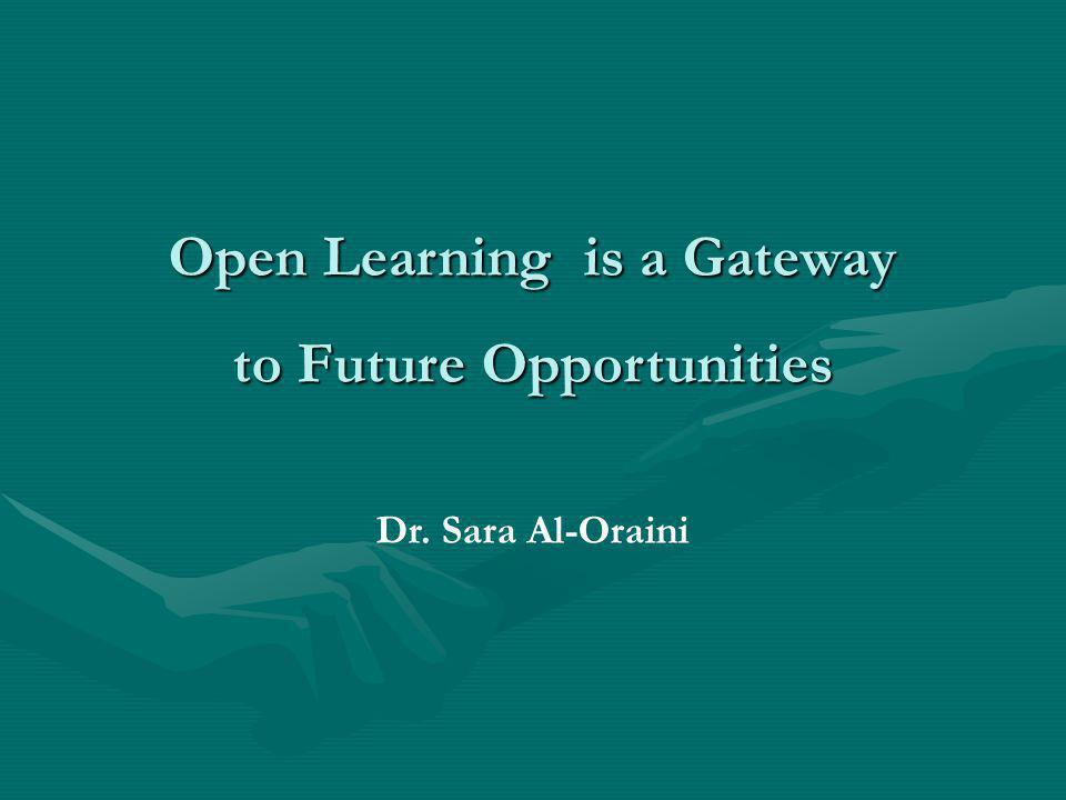 Open Learning is a Gateway to Future Opportunities Dr. Sara Al-Oraini