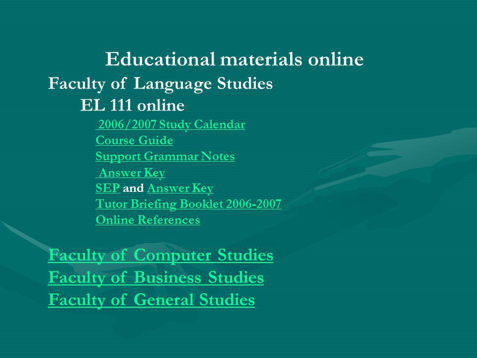 Educational materials online Faculty of Language Studies EL 111 online 2006/2007 Study Calendar Course Guide Support Grammar Notes Answer Key SEPSEP and Answer KeyAnswer Key Tutor Briefing Booklet Online References Faculty of Computer Studies Faculty of Business Studies Faculty of General Studies