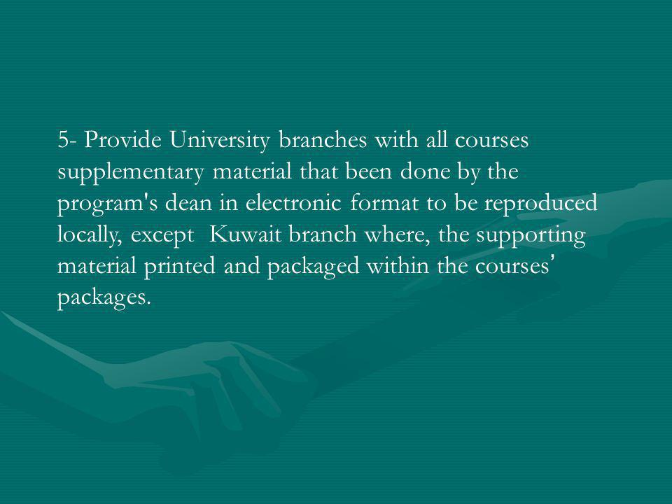 5- Provide University branches with all courses supplementary material that been done by the program s dean in electronic format to be reproduced locally, except Kuwait branch where, the supporting material printed and packaged within the courses packages.
