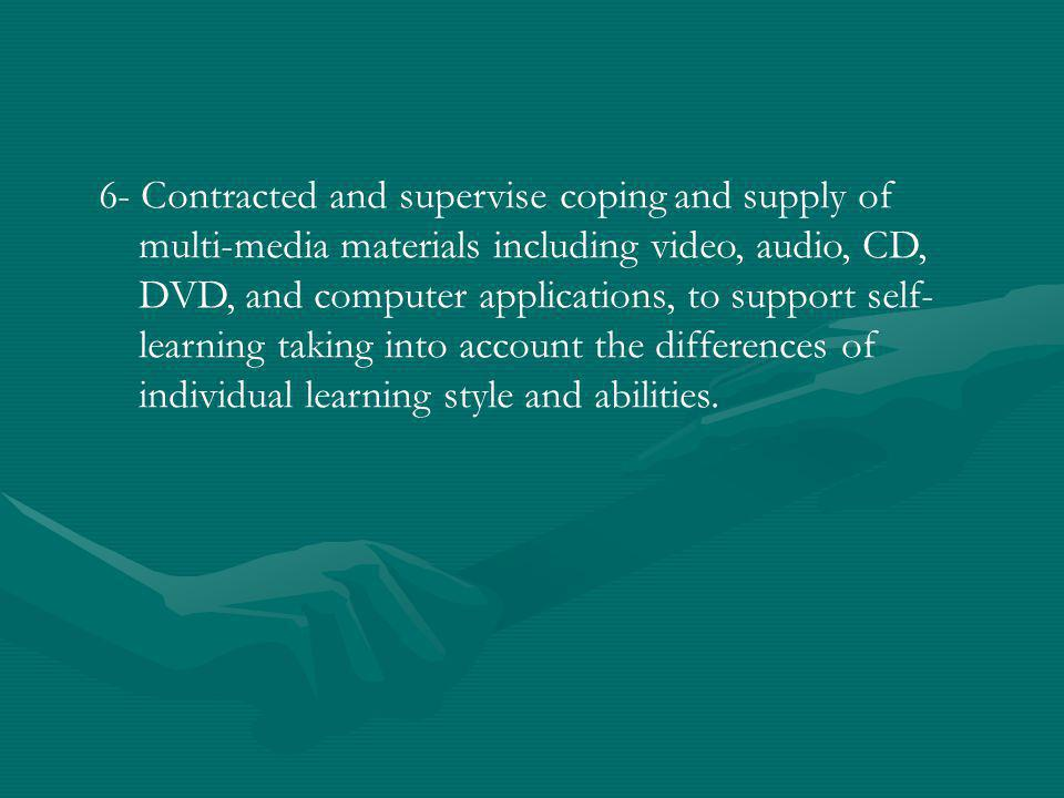 6- Contracted and supervise coping and supply of multi-media materials including video, audio, CD, DVD, and computer applications, to support self- learning taking into account the differences of individual learning style and abilities.