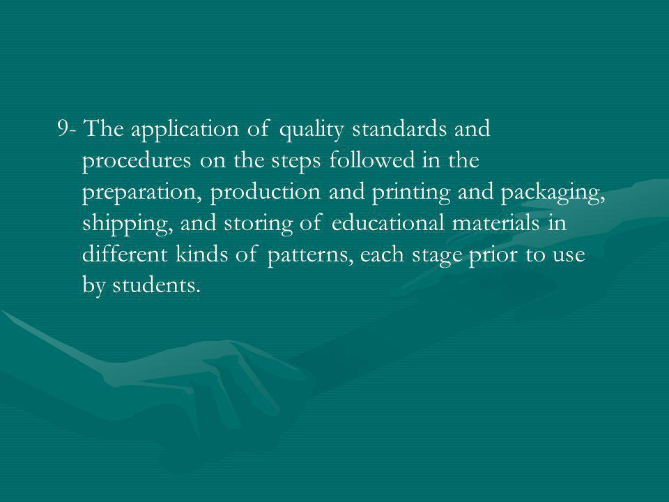 9- The application of quality standards and procedures on the steps followed in the preparation, production and printing and packaging, shipping, and storing of educational materials in different kinds of patterns, each stage prior to use by students.
