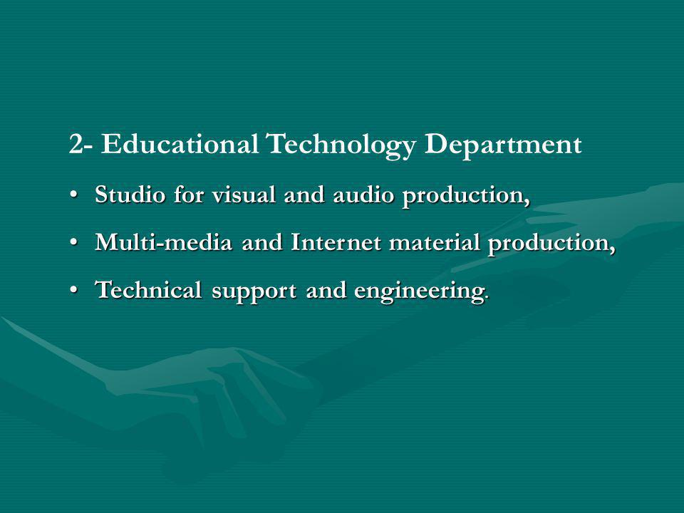 2- Educational Technology Department Studio for visual and audio production,Studio for visual and audio production, Multi-media and Internet material production,Multi-media and Internet material production, Technical support and engineering.Technical support and engineering.