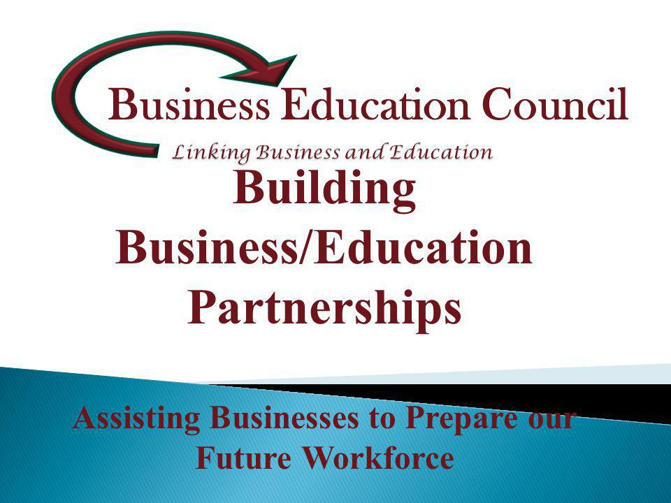 Business Education Council Building Business/Education Partnerships Assisting Businesses to Prepare our Future Workforce