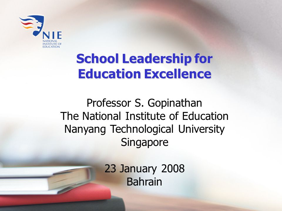 School Leadership for Education Excellence Professor S. Gopinathan The National Institute of Education Nanyang Technological University Singapore 23 J