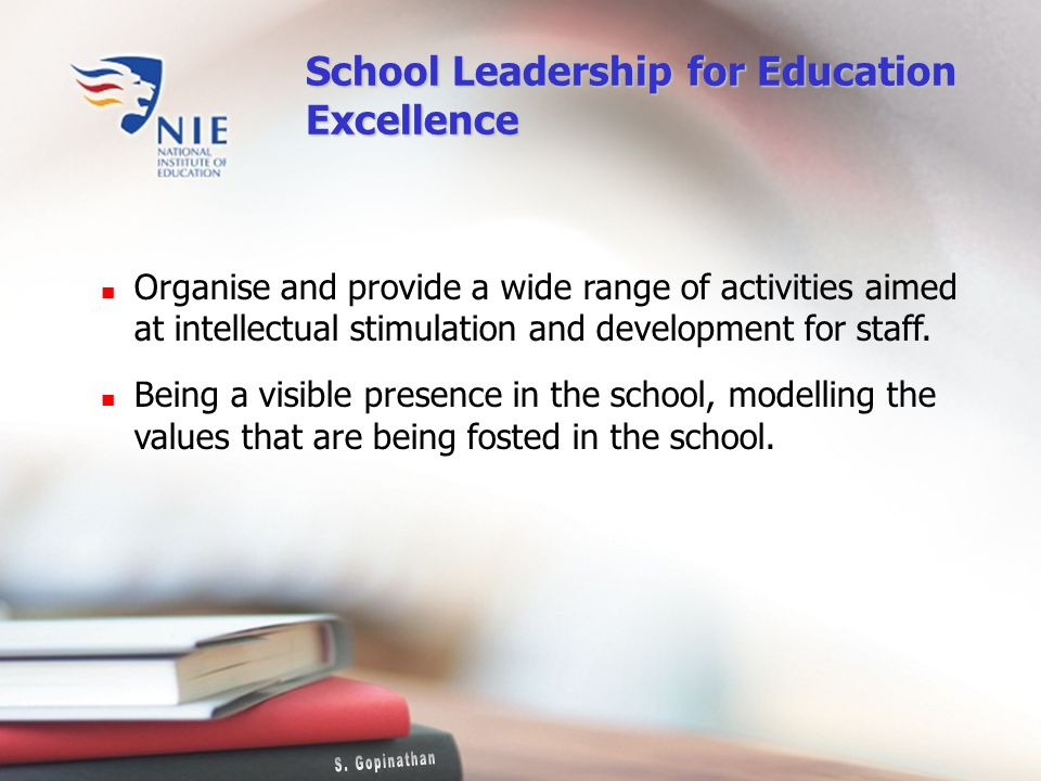 School Leadership for Education Excellence Organise and provide a wide range of activities aimed at intellectual stimulation and development for staff.