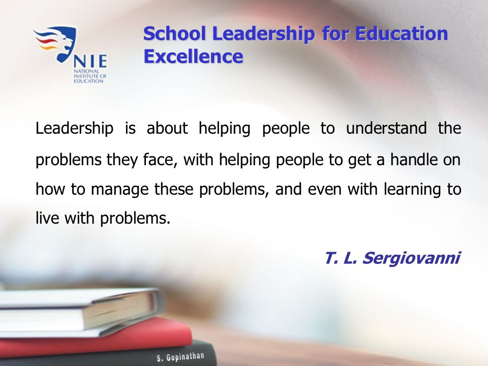 Leadership is about helping people to understand the problems they face, with helping people to get a handle on how to manage these problems, and even with learning to live with problems.