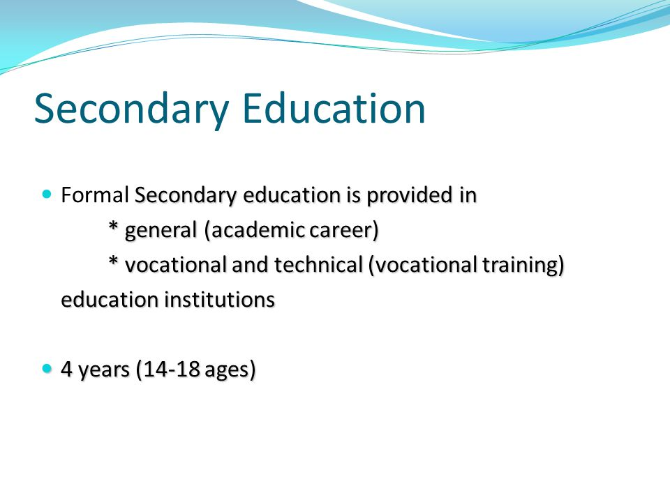 Secondary Education Secondary education is provided in Formal Secondary education is provided in * general (academic career) * vocational and technical (vocational training) education institutions 4 years (14-18 ages) 4 years (14-18 ages)