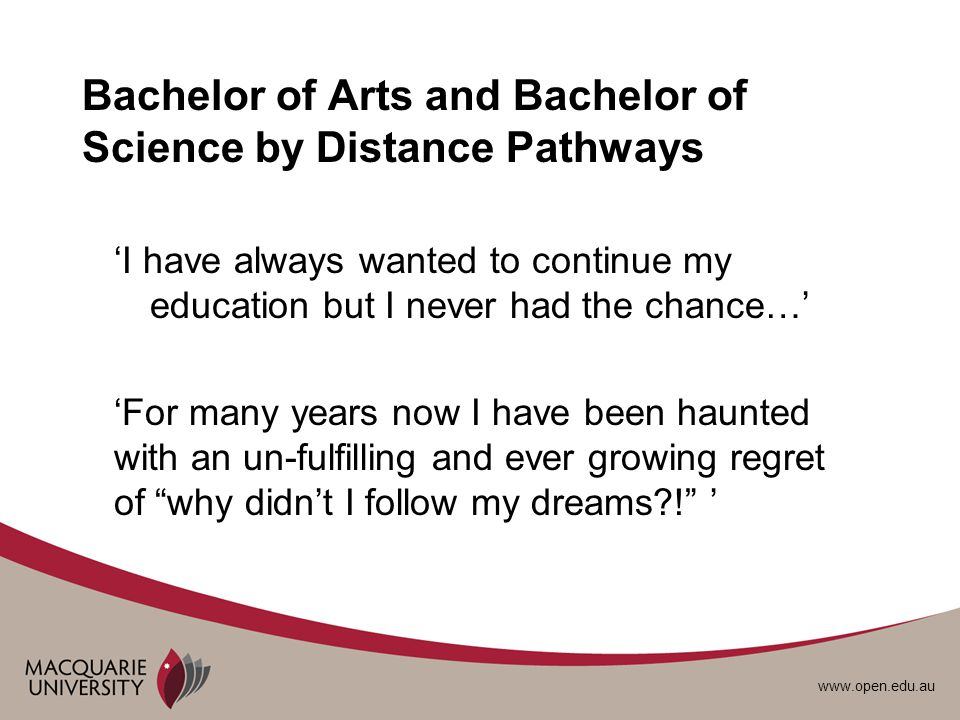 www.open.edu.au Bachelor of Arts and Bachelor of Science by Distance Pathways I have always wanted to continue my education but I never had the chance… For many years now I have been haunted with an un-fulfilling and ever growing regret of why didnt I follow my dreams?!