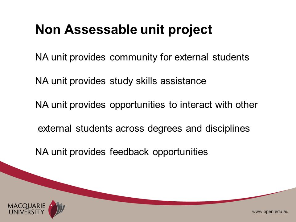 www.open.edu.au Non Assessable unit project NA unit provides community for external students NA unit provides study skills assistance NA unit provides opportunities to interact with other external students across degrees and disciplines NA unit provides feedback opportunities