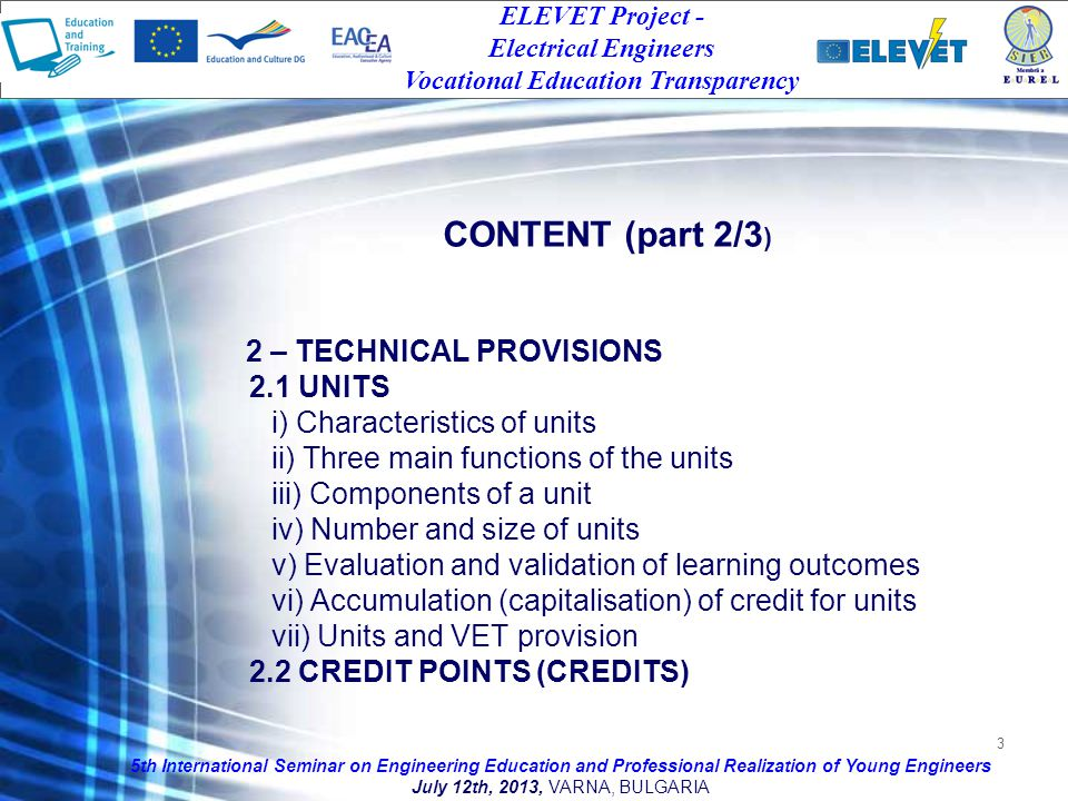 3 2 – TECHNICAL PROVISIONS 2.1 UNITS i) Characteristics of units ii) Three main functions of the units iii) Components of a unit iv) Number and size of units v) Evaluation and validation of learning outcomes vi) Accumulation (capitalisation) of credit for units vii) Units and VET provision 2.2 CREDIT POINTS (CREDITS) 5th International Seminar on Engineering Education and Professional Realization of Young Engineers July 12th, 2013, VARNA, BULGARIA ELEVET Project - Electrical Engineers Vocational Education Transparency CONTENT (part 2/3 )