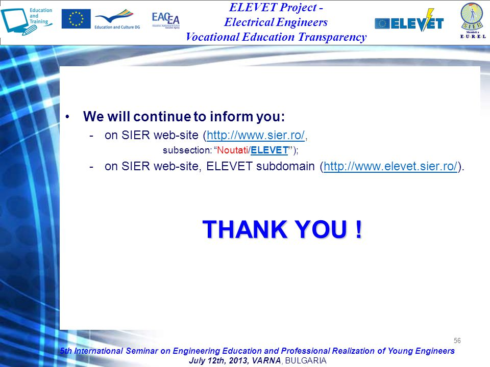 56 We will continue to inform you: -on SIER web-site (http://www.sier.ro/,http://www.sier.ro/ subsection: Noutati/ELEVET);ELEVET -on SIER web-site, ELEVET subdomain (http://www.elevet.sier.ro/).http://www.elevet.sier.ro/ THANK YOU .