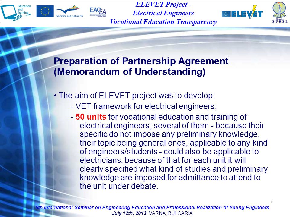 6 Preparation of Partnership Agreement (Memorandum of Understanding) The aim of ELEVET project was to develop: - VET framework for electrical engineers; - 50 units for vocational education and training of electrical engineers; several of them - because their specific do not impose any preliminary knowledge, their topic being general ones, applicable to any kind of engineers/students - could also be applicable to electricians, because of that for each unit it will clearly specified what kind of studies and preliminary knowledge are imposed for admittance to attend to the unit under debate.