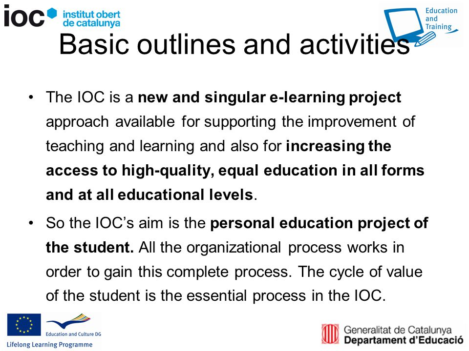Basic outlines and activities The IOC is a new and singular e-learning project approach available for supporting the improvement of teaching and learning and also for increasing the access to high-quality, equal education in all forms and at all educational levels.