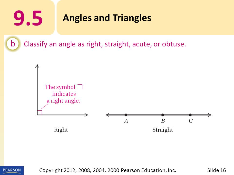9.5 Angles and Triangles b Classify an angle as right, straight, acute, or obtuse. Slide 16Copyright 2012, 2008, 2004, 2000 Pearson Education, Inc.
