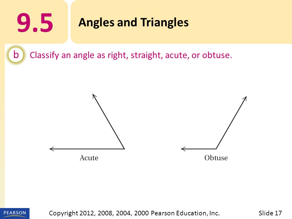9.5 Angles and Triangles b Classify an angle as right, straight, acute, or obtuse. Slide 17Copyright 2012, 2008, 2004, 2000 Pearson Education, Inc.
