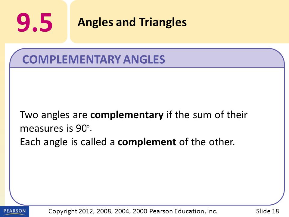 9.5 Angles and Triangles COMPLEMENTARY ANGLES Slide 18Copyright 2012, 2008, 2004, 2000 Pearson Education, Inc. Two angles are complementary if the sum