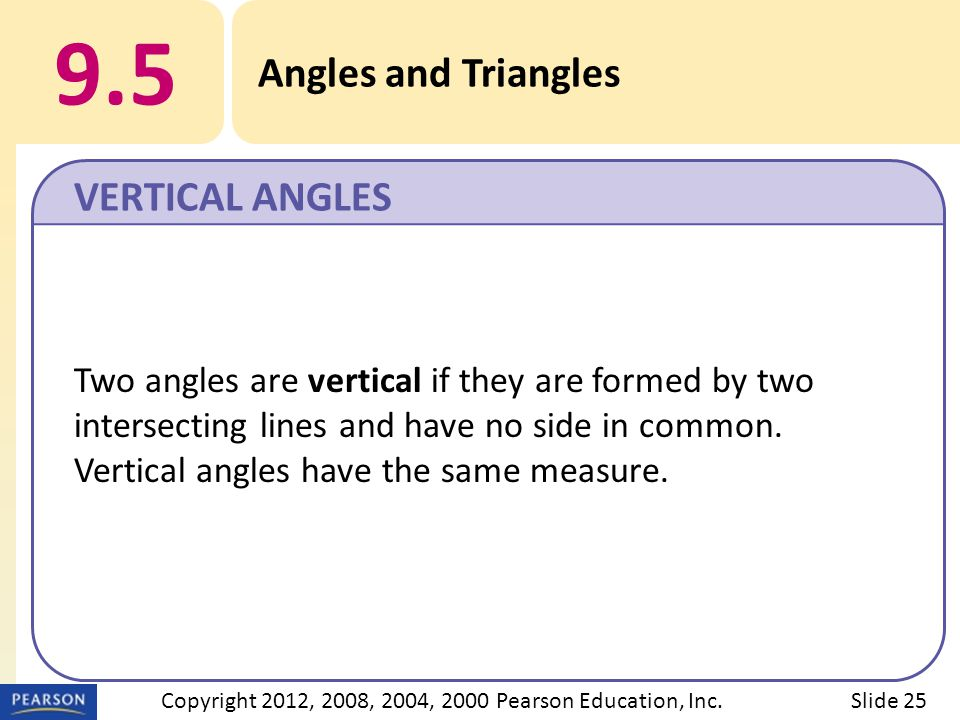 9.5 Angles and Triangles VERTICAL ANGLES Slide 25Copyright 2012, 2008, 2004, 2000 Pearson Education, Inc. Two angles are vertical if they are formed b