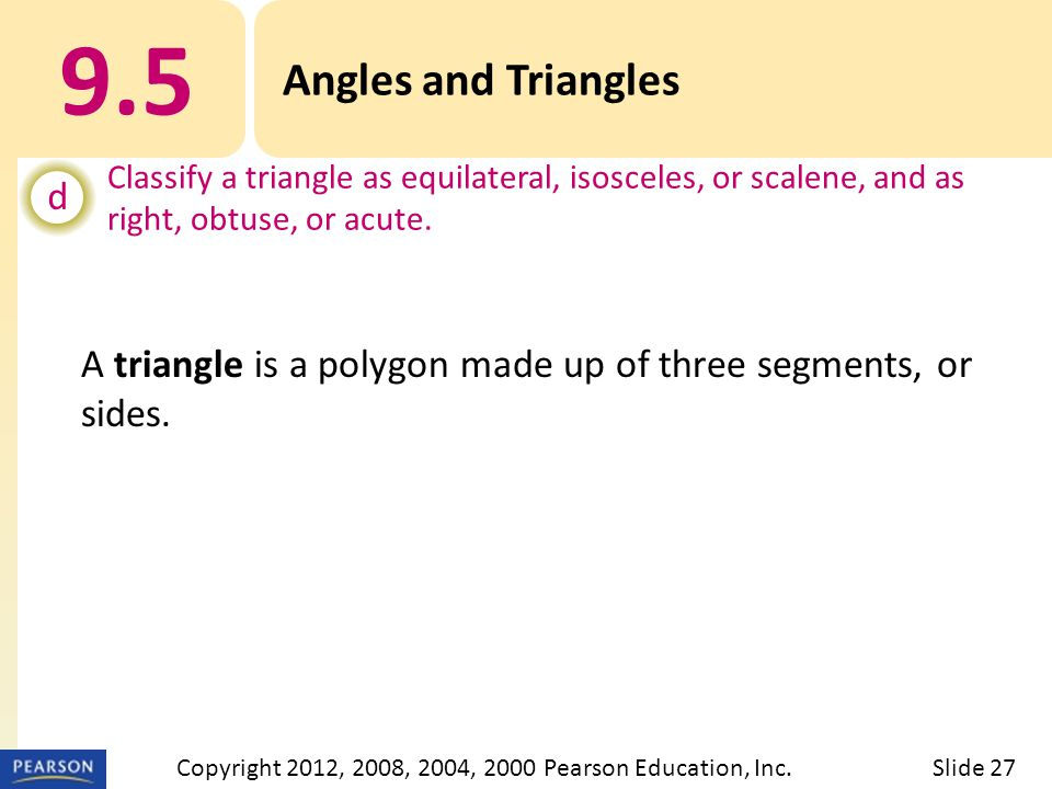 9.5 Angles and Triangles d Classify a triangle as equilateral, isosceles, or scalene, and as right, obtuse, or acute. Slide 27Copyright 2012, 2008, 20