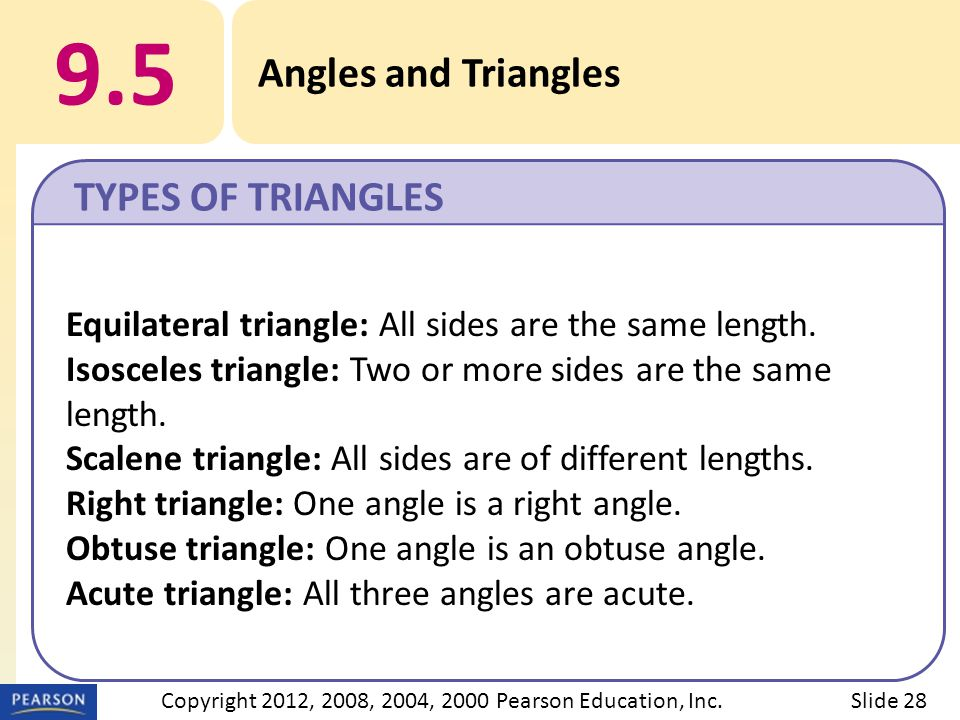 9.5 Angles and Triangles TYPES OF TRIANGLES Slide 28Copyright 2012, 2008, 2004, 2000 Pearson Education, Inc. Equilateral triangle: All sides are the s