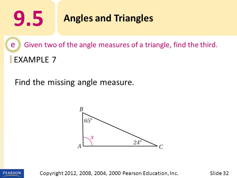 EXAMPLE 9.5 Angles and Triangles e Given two of the angle measures of a triangle, find the third. 7 Slide 32Copyright 2012, 2008, 2004, 2000 Pearson E