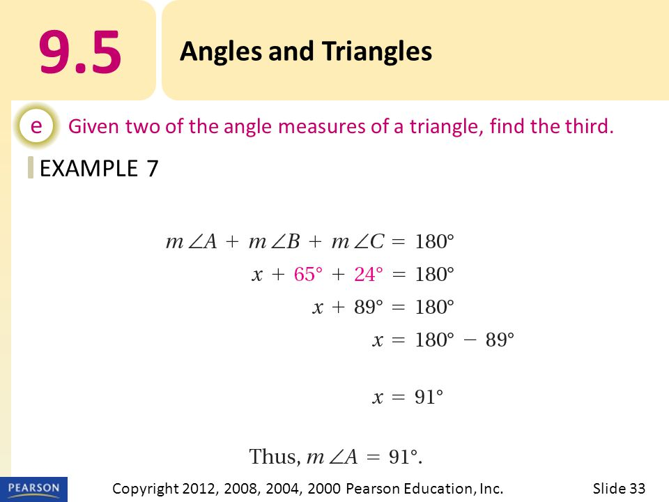 EXAMPLE 9.5 Angles and Triangles e Given two of the angle measures of a triangle, find the third. 7 Slide 33Copyright 2012, 2008, 2004, 2000 Pearson E