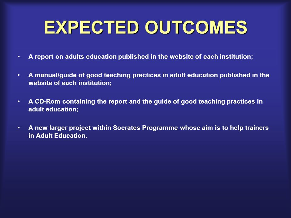 EXPECTED OUTCOMES A report on adults education published in the website of each institution; A manual/guide of good teaching practices in adult education published in the website of each institution; A CD-Rom containing the report and the guide of good teaching practices in adult education; A new larger project within Socrates Programme whose aim is to help trainers in Adult Education.