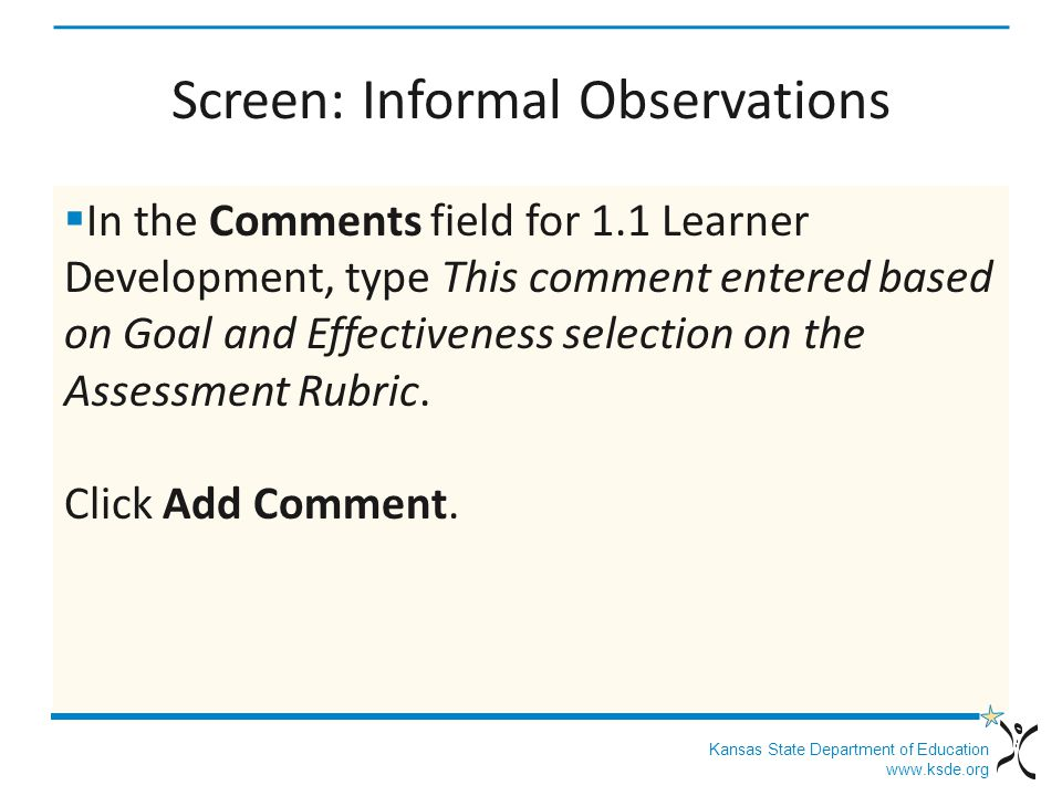 Kansas State Department of Education www.ksde.org Screen: Informal Observations In the Comments field for 1.1 Learner Development, type This comment entered based on Goal and Effectiveness selection on the Assessment Rubric.