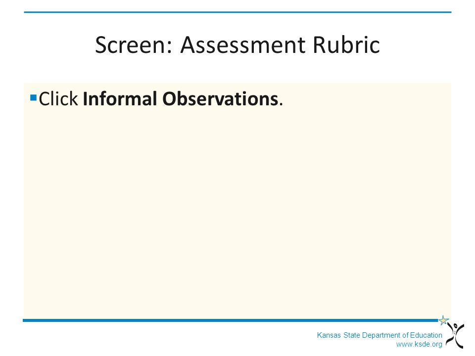 Kansas State Department of Education www.ksde.org Screen: Assessment Rubric Click Informal Observations.