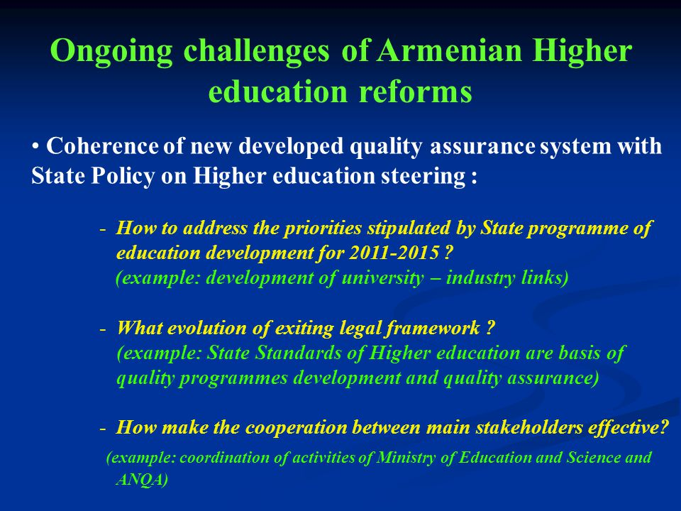 Coherence of new developed quality assurance system with State Policy on Higher education steering : -How to address the priorities stipulated by State programme of education development for 2011-2015 .