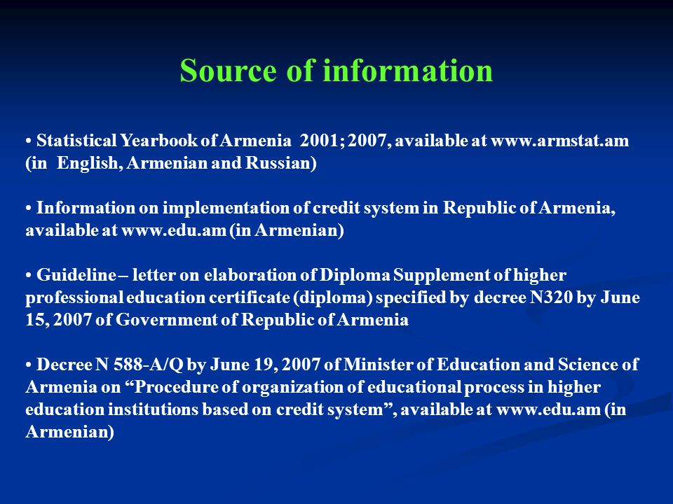 Statistical Yearbook of Armenia 2001; 2007, available at www.armstat.am (in English, Armenian and Russian) Information on implementation of credit system in Republic of Armenia, available at www.edu.am (in Armenian) Guideline – letter on elaboration of Diploma Supplement of higher professional education certificate (diploma) specified by decree N320 by June 15, 2007 of Government of Republic of Armenia Decree N 588-A/Q by June 19, 2007 of Minister of Education and Science of Armenia on Procedure of organization of educational process in higher education institutions based on credit system, available at www.edu.am (in Armenian) Source of information