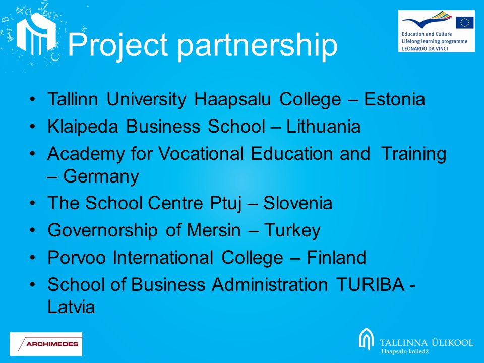 Tallinn University Haapsalu College – Estonia Klaipeda Business School – Lithuania Academy for Vocational Education and Training – Germany The School Centre Ptuj – Slovenia Governorship of Mersin – Turkey Porvoo International College – Finland School of Business Administration TURIBA - Latvia Project partnership
