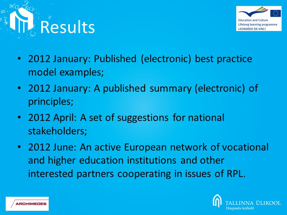 2012 January: Published (electronic) best practice model examples; 2012 January: A published summary (electronic) of principles; 2012 April: A set of suggestions for national stakeholders; 2012 June: An active European network of vocational and higher education institutions and other interested partners cooperating in issues of RPL.