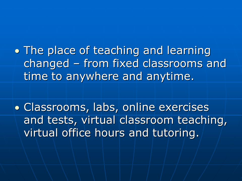 The place of teaching and learning changed – from fixed classrooms and time to anywhere and anytime.The place of teaching and learning changed – from fixed classrooms and time to anywhere and anytime.