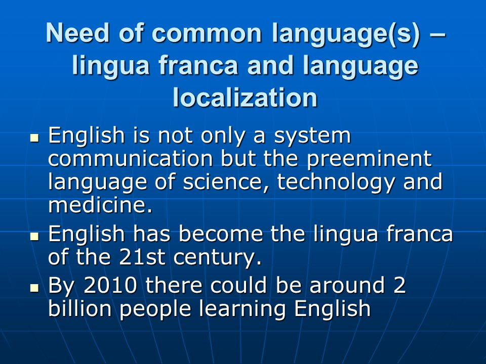 Need of common language(s) – lingua franca and language localization English is not only a system communication but the preeminent language of science, technology and medicine.