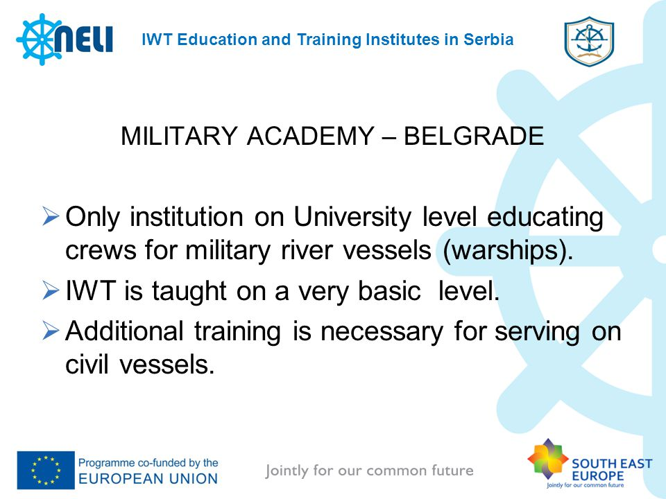 IWT Education and Training Institutes in Serbia MILITARY ACADEMY – BELGRADE Only institution on University level educating crews for military river vessels (warships).