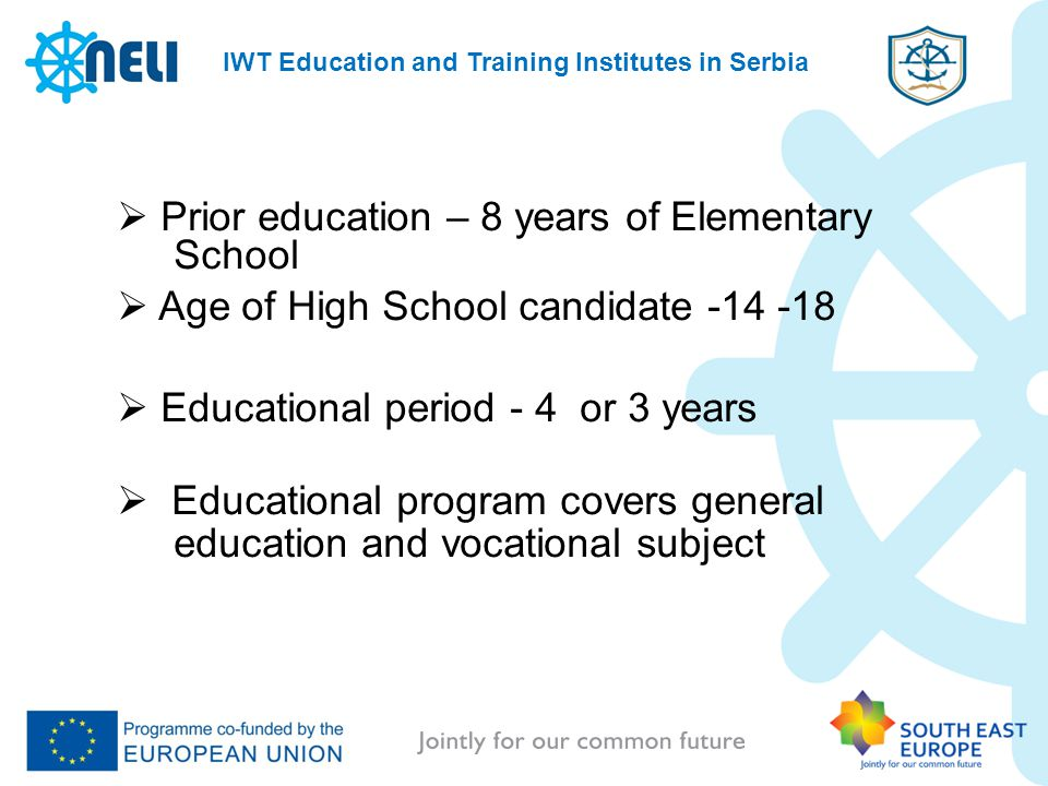 IWT Education and Training Institutes in Serbia Prior education – 8 years of Elementary School Age of High School candidate -14 -18 Educational period - 4 or 3 years Educational program covers general education and vocational subject