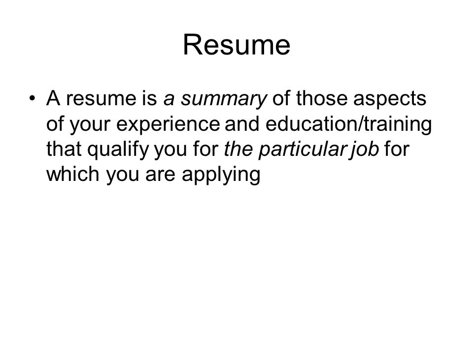 Resume A resume is a summary of those aspects of your experience and education/training that qualify you for the particular job for which you are appl