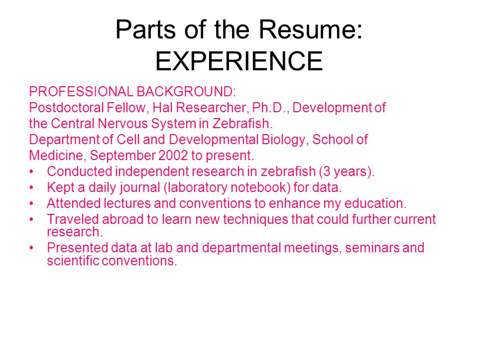 Parts of the Resume: EXPERIENCE PROFESSIONAL BACKGROUND: Postdoctoral Fellow, Hal Researcher, Ph.D., Development of the Central Nervous System in Zebr