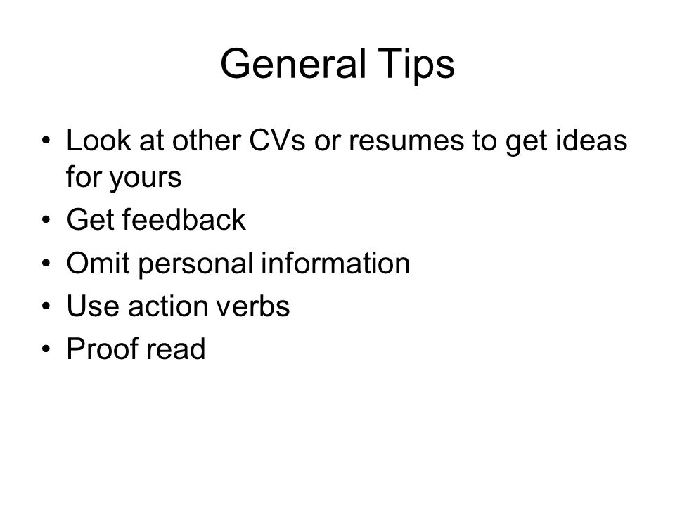 General Tips Look at other CVs or resumes to get ideas for yours Get feedback Omit personal information Use action verbs Proof read