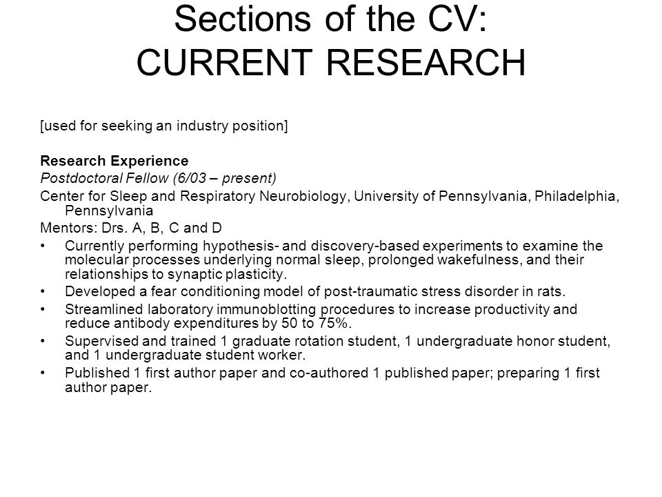 Sections of the CV: PREVIOUS RESEARCH EXPERIENCE PREVIOUS RESEARCH EXPERIENCE [Use reverse chronological order.] Institution, Laboratory Supervisor, Position, Date [Brief description of research.] Previous Research Experience University of Pennsylvania, Philadelphia, PA 10/01-10/03 Postdoctoral Fellow – Dr.