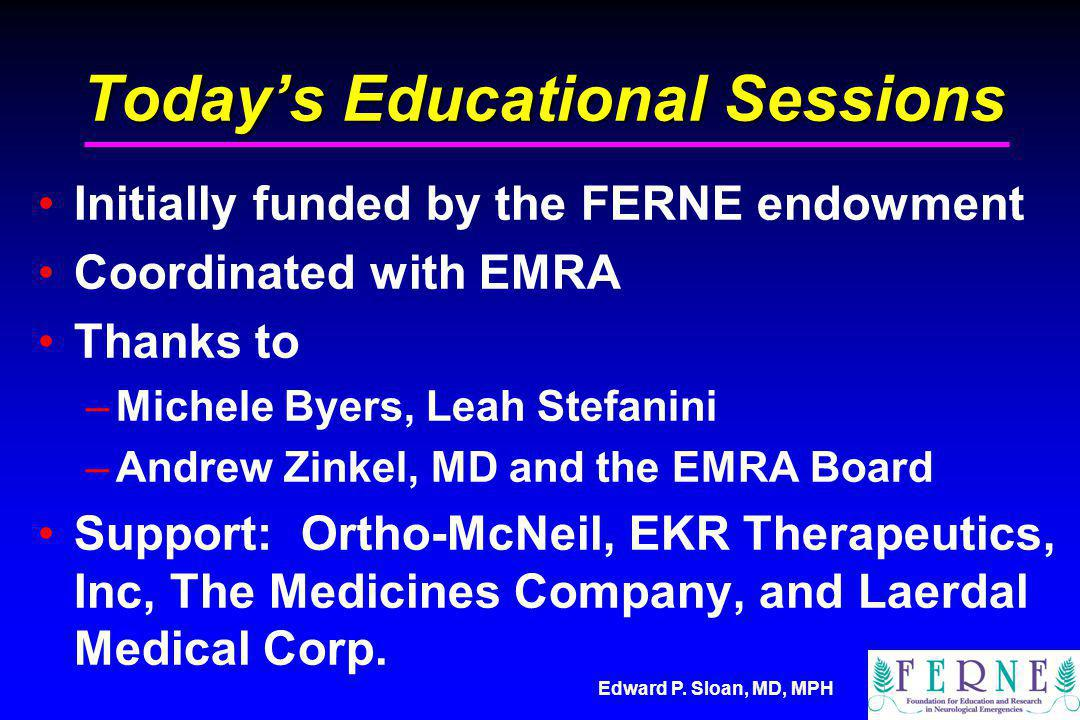 Todays Educational Sessions Initially funded by the FERNE endowment Coordinated with EMRA Thanks to –Michele Byers, Leah Stefanini –Andrew Zinkel, MD and the EMRA Board Support: Ortho-McNeil, EKR Therapeutics, Inc, The Medicines Company, and Laerdal Medical Corp.