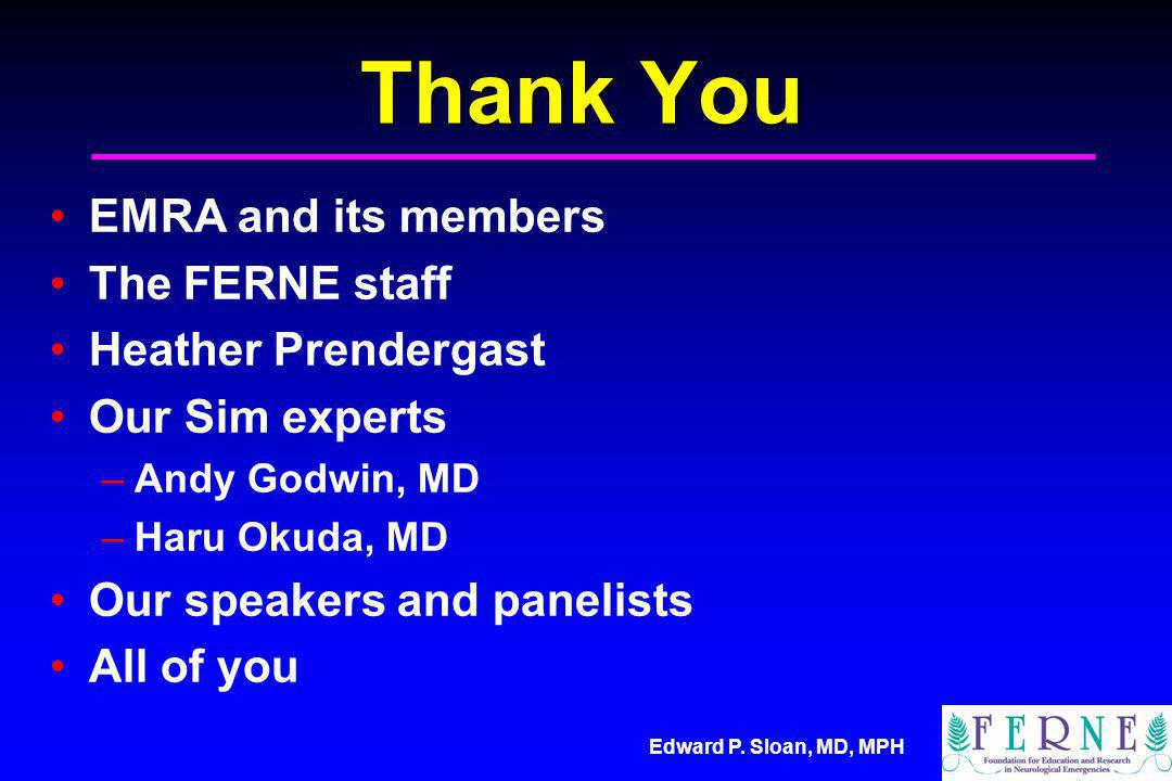 Thank You EMRA and its members The FERNE staff Heather Prendergast Our Sim experts –Andy Godwin, MD –Haru Okuda, MD Our speakers and panelists All of