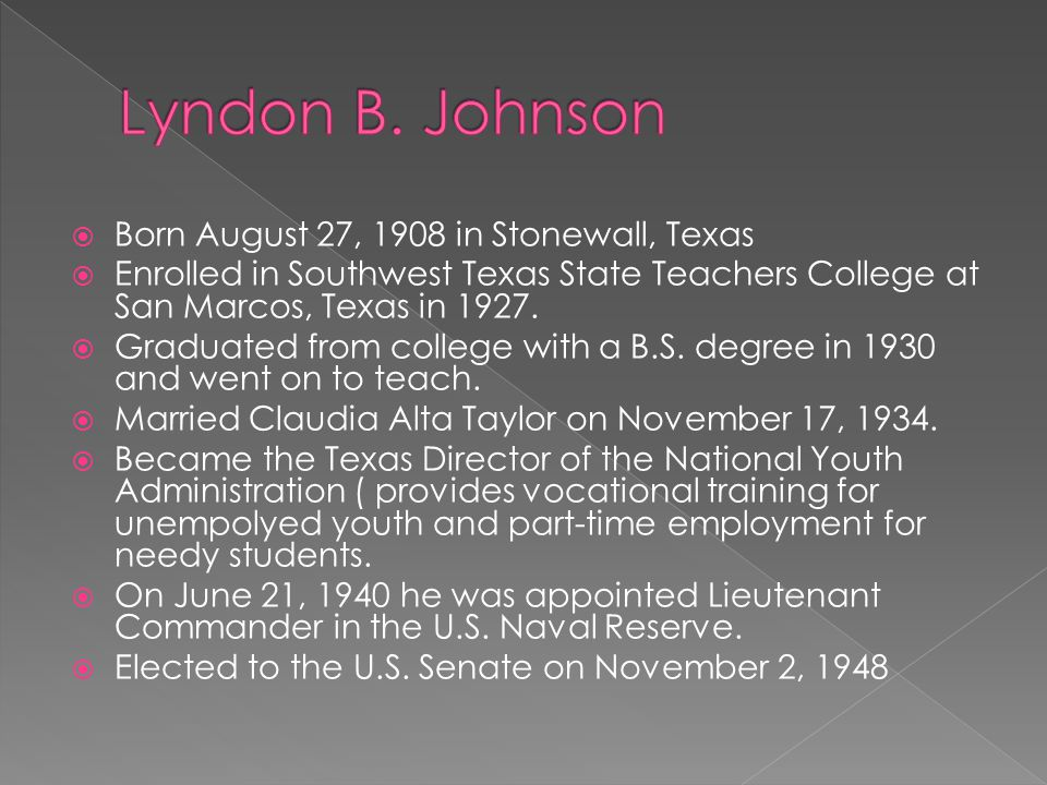 Born August 27, 1908 in Stonewall, Texas Enrolled in Southwest Texas State Teachers College at San Marcos, Texas in 1927.