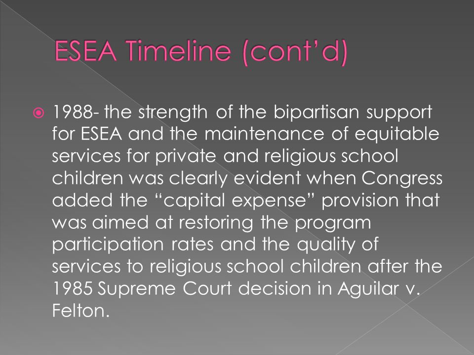 1988- the strength of the bipartisan support for ESEA and the maintenance of equitable services for private and religious school children was clearly evident when Congress added the capital expense provision that was aimed at restoring the program participation rates and the quality of services to religious school children after the 1985 Supreme Court decision in Aguilar v.