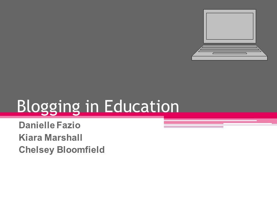 Blogging in Education Danielle Fazio Kiara Marshall Chelsey Bloomfield